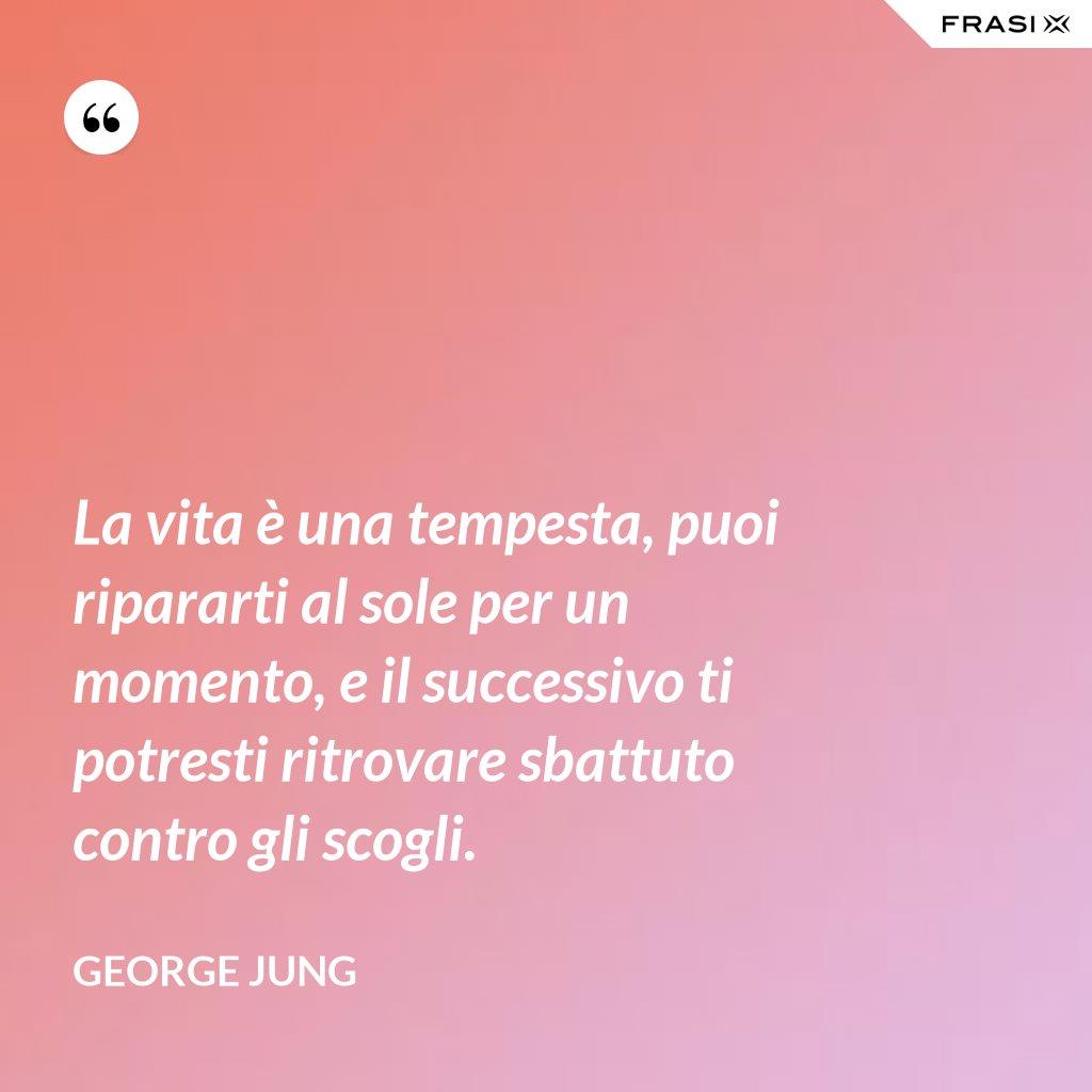 La vita è una tempesta, puoi ripararti al sole per un momento, e il successivo ti potresti ritrovare sbattuto contro gli scogli. - George Jung