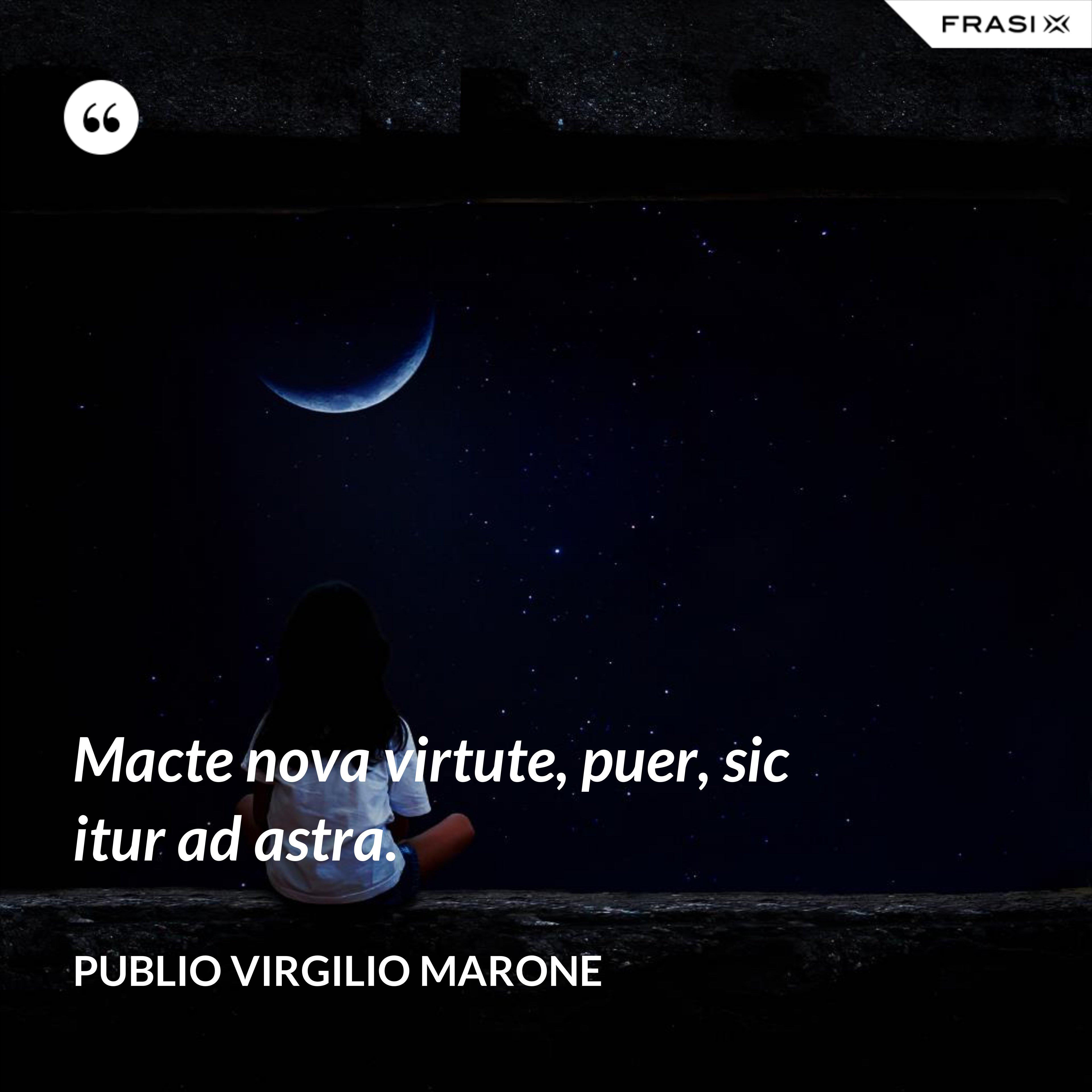 Macte nova virtute, puer, sic itur ad astra. - Publio Virgilio Marone
