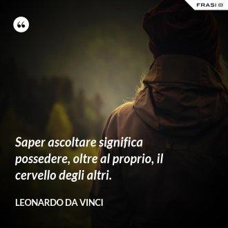 Saper ascoltare significa possedere, oltre al proprio, il cervello degli altri. - Leonardo Da Vinci