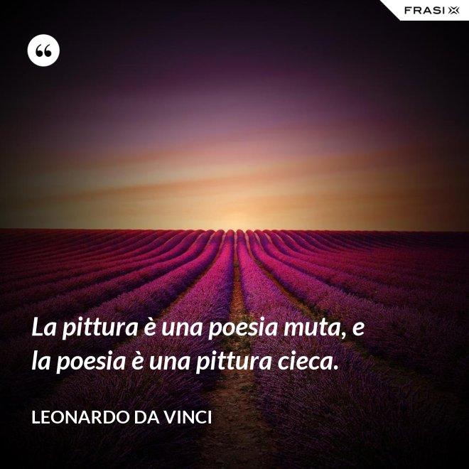 La pittura è una poesia muta, e la poesia è una pittura cieca. - Leonardo Da Vinci