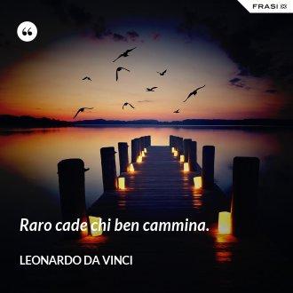 Raro cade chi ben cammina. - Leonardo Da Vinci