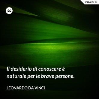 Il desiderio di conoscere è naturale per le brave persone. - Leonardo Da Vinci