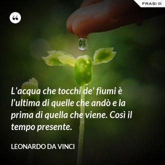 L'acqua che tocchi de' fiumi è l'ultima di quelle che andò e la prima di quella che viene. Così il tempo presente. - Leonardo Da Vinci