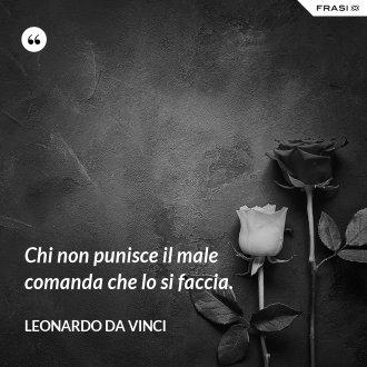 Chi non punisce il male comanda che lo si faccia. - Leonardo Da Vinci