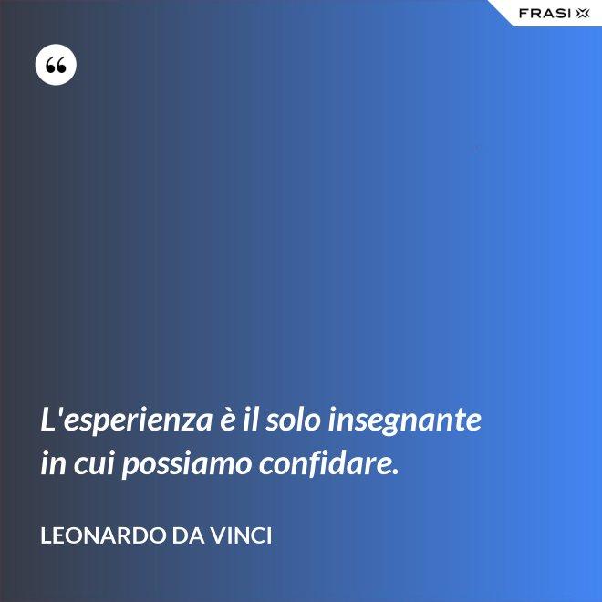 L'esperienza è il solo insegnante in cui possiamo confidare. - Leonardo Da Vinci