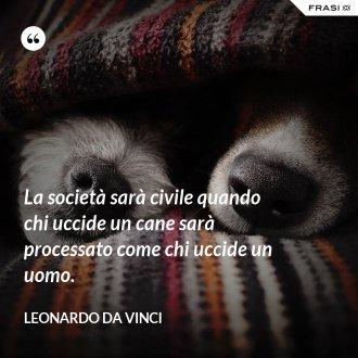 La società sarà civile quando chi uccide un cane sarà processato come chi uccide un uomo. - Leonardo Da Vinci