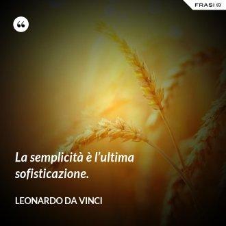 La semplicità è l'ultima sofisticazione. - Leonardo Da Vinci