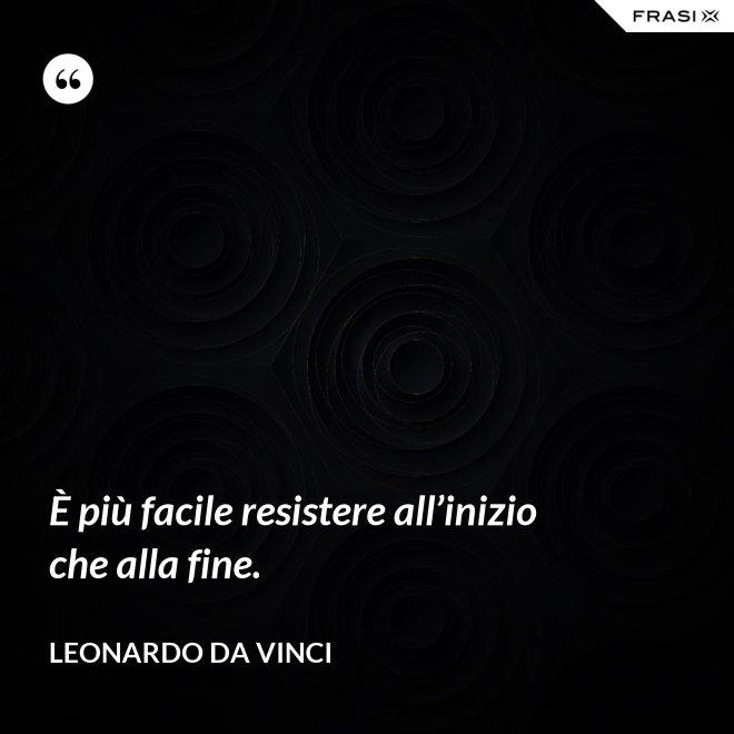È più facile resistere all'inizio che alla fine. - Leonardo Da Vinci