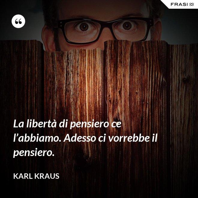 La libertà di pensiero ce l'abbiamo. Adesso ci vorrebbe il pensiero. - Karl Kraus
