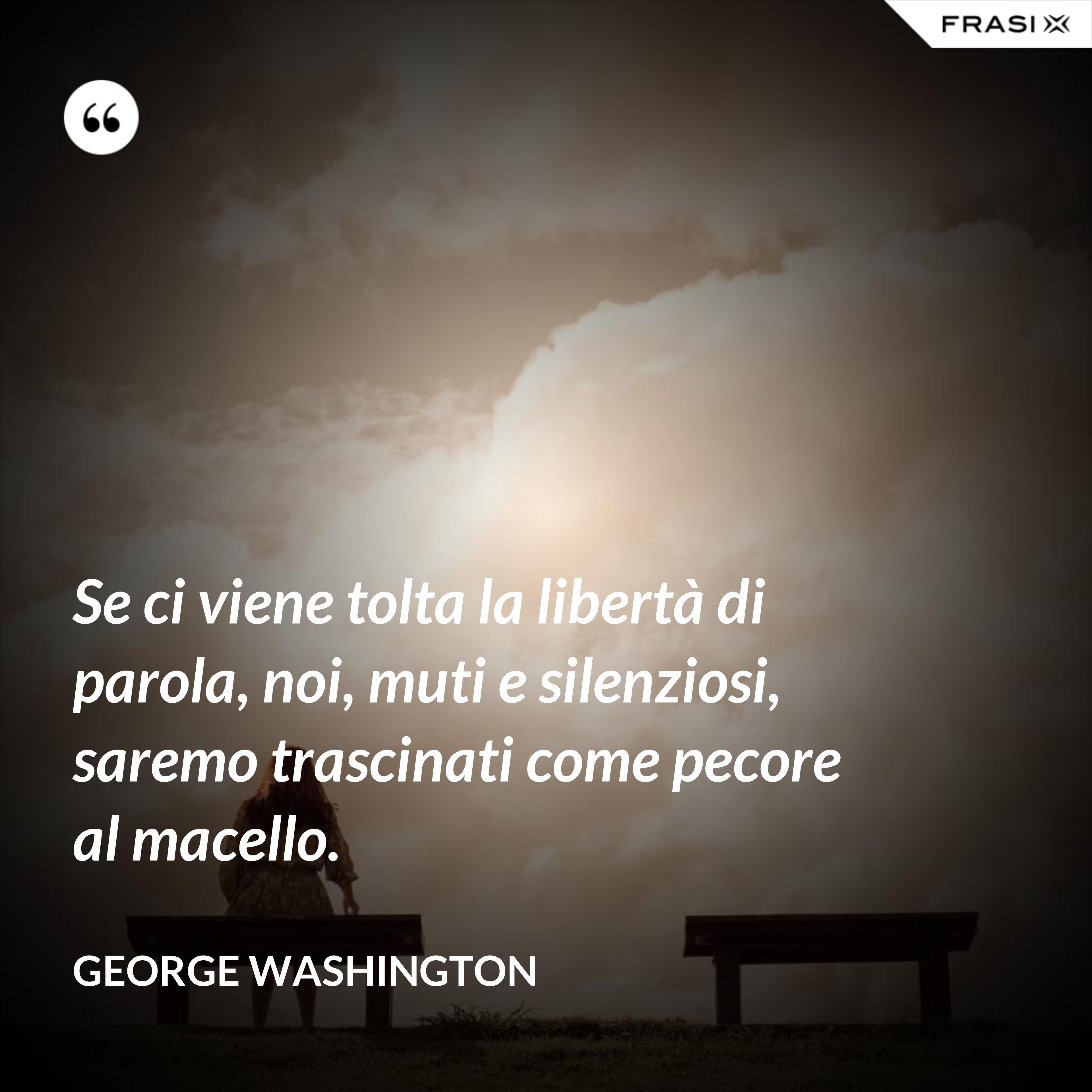 Se ci viene tolta la libertà di parola, noi, muti e silenziosi, saremo trascinati come pecore al macello. - George Washington