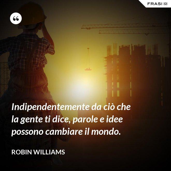 Indipendentemente da ciò che la gente ti dice, parole e idee possono cambiare il mondo. - Robin Williams