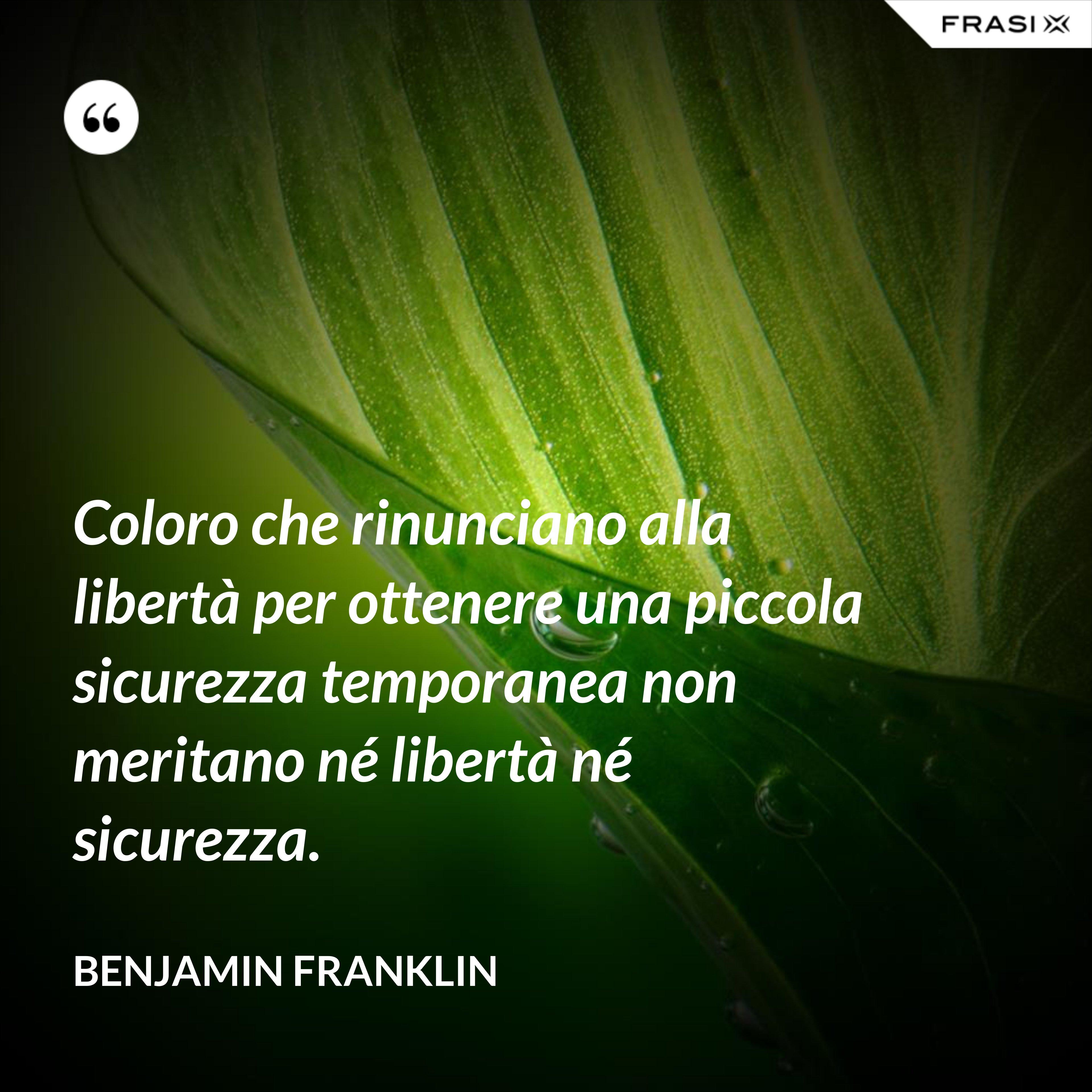 Coloro che rinunciano alla libertà per ottenere una piccola sicurezza temporanea non meritano né libertà né sicurezza. - Benjamin Franklin