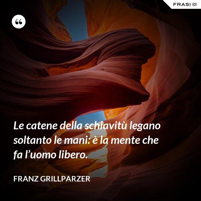 Le catene della schiavitù legano soltanto le mani: è la mente che fa l'uomo libero. - Franz Grillparzer