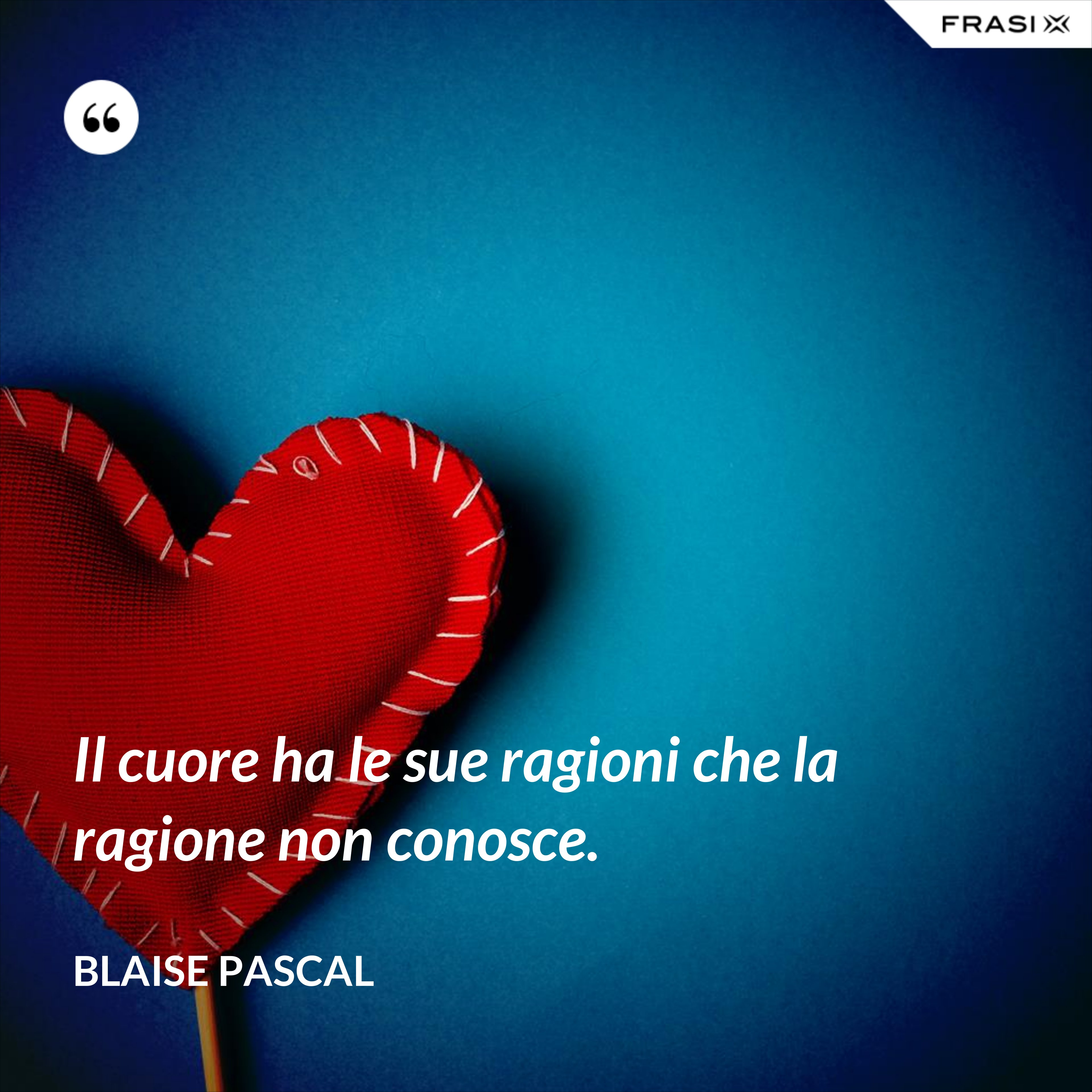 Il cuore ha le sue ragioni che la ragione non conosce. - Blaise Pascal