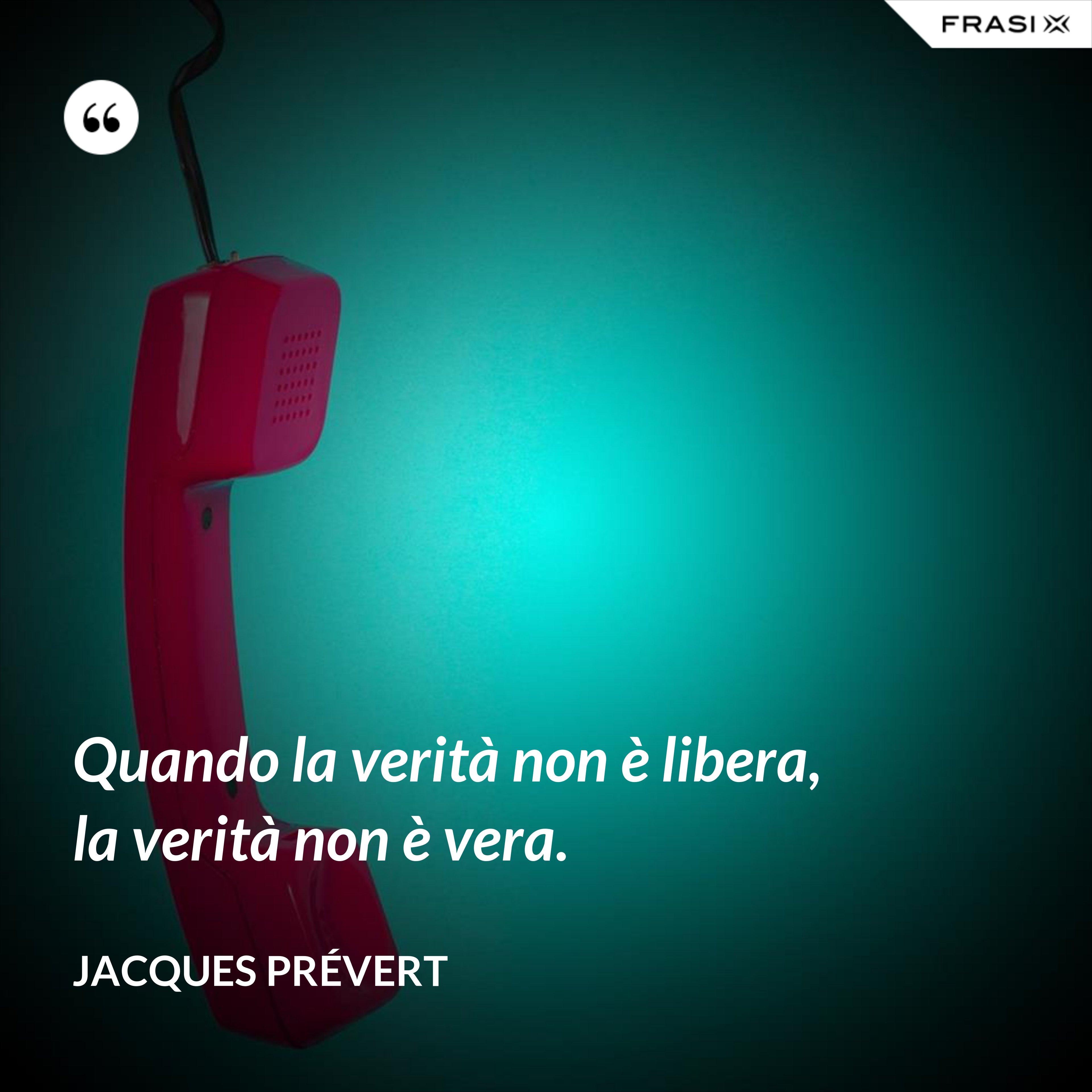 Quando la verità non è libera, la verità non è vera. - Jacques Prévert