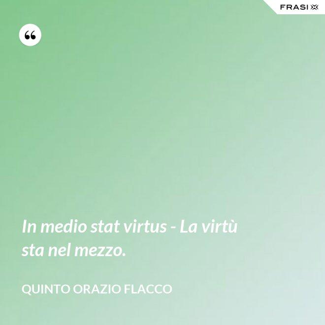 In medio stat virtus - La virtù sta nel mezzo. - Quinto Orazio Flacco