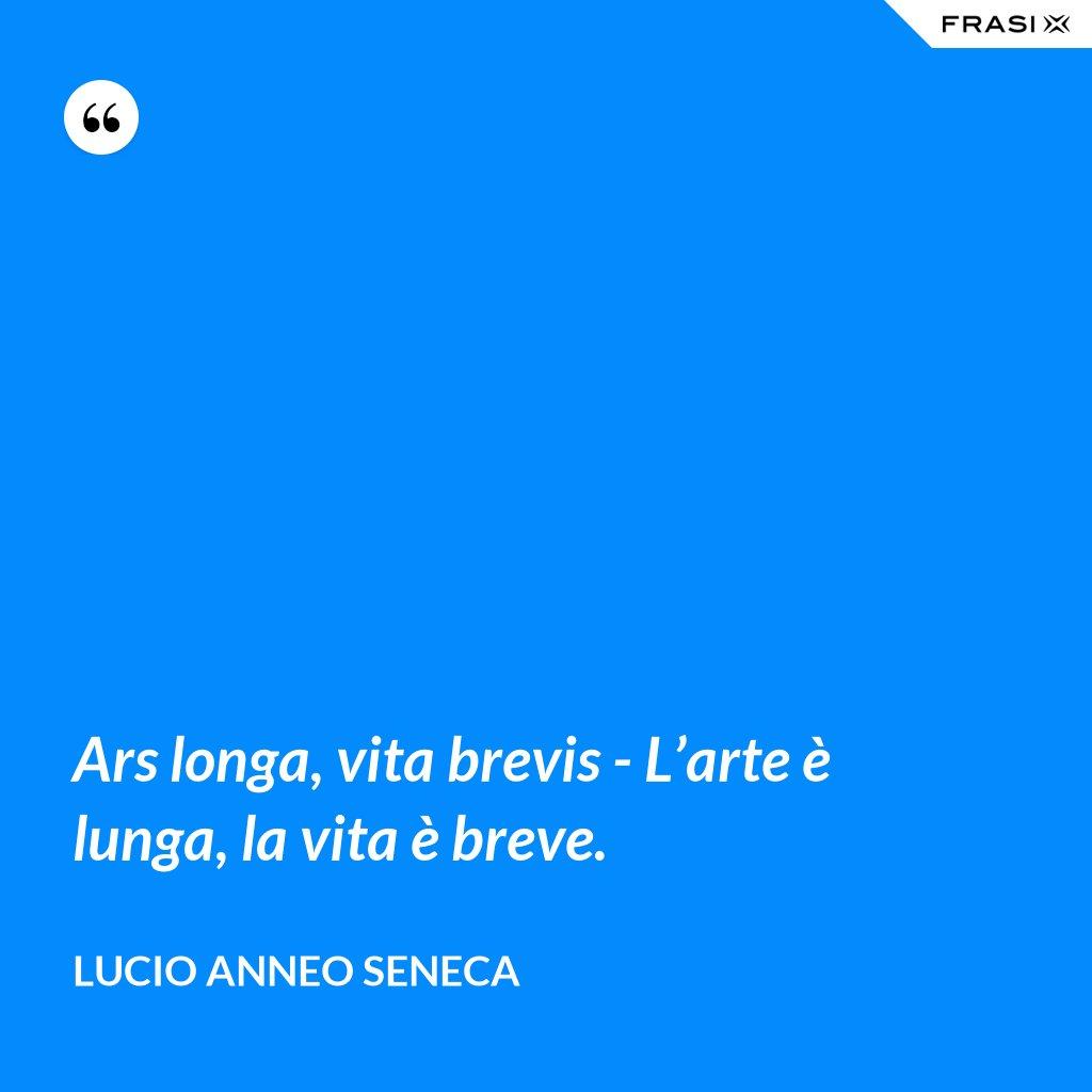 Ars longa, vita brevis - L'arte è lunga, la vita è breve. - Lucio Anneo Seneca