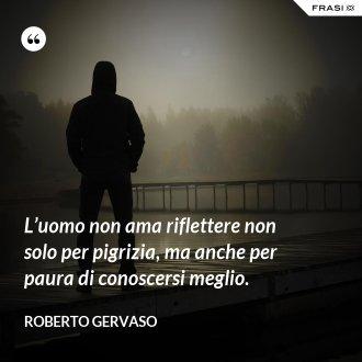 L'uomo non ama riflettere non solo per pigrizia, ma anche per paura di conoscersi meglio. - Roberto Gervaso