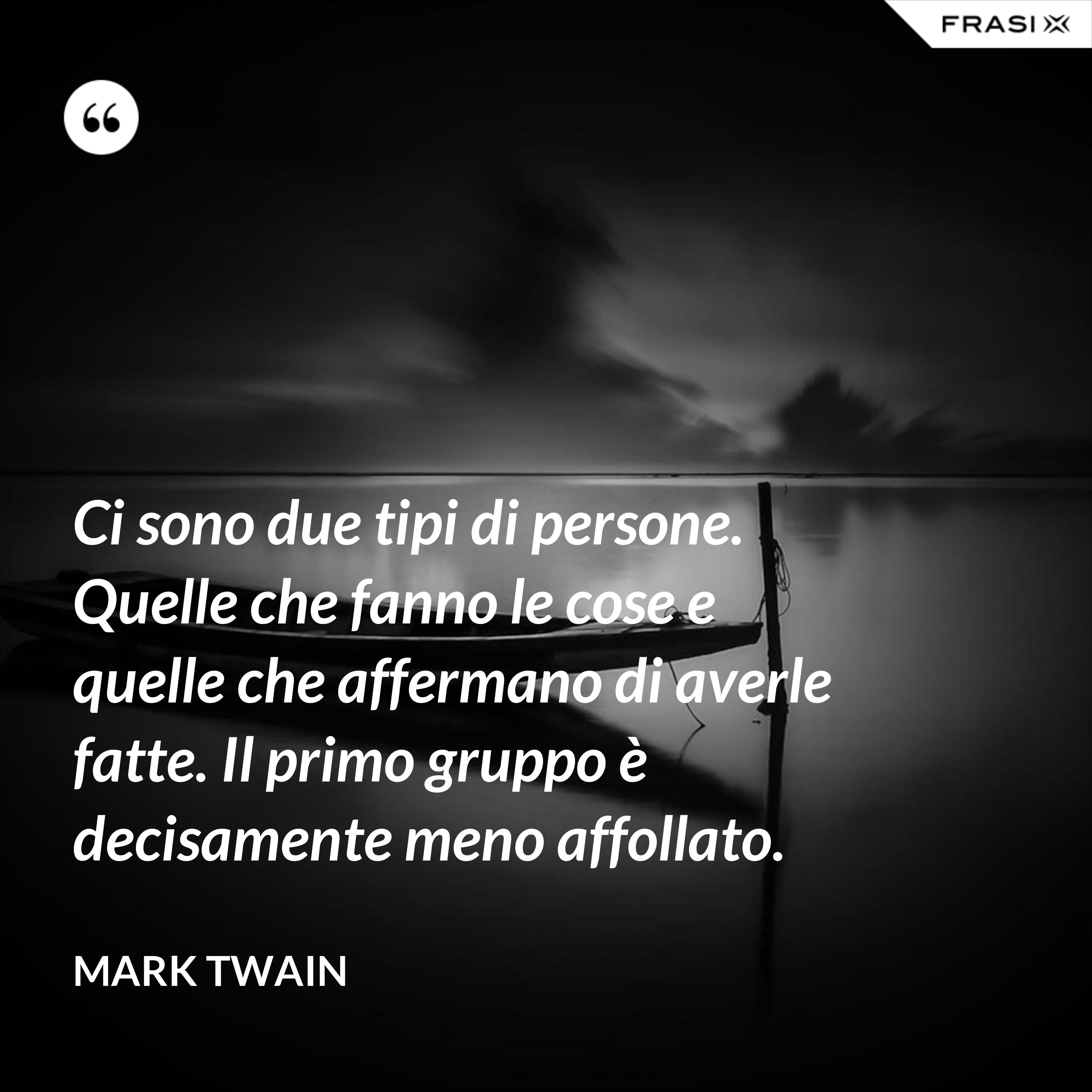 Ci sono due tipi di persone. Quelle che fanno le cose e quelle che affermano di averle fatte. Il primo gruppo è decisamente meno affollato. - Mark Twain