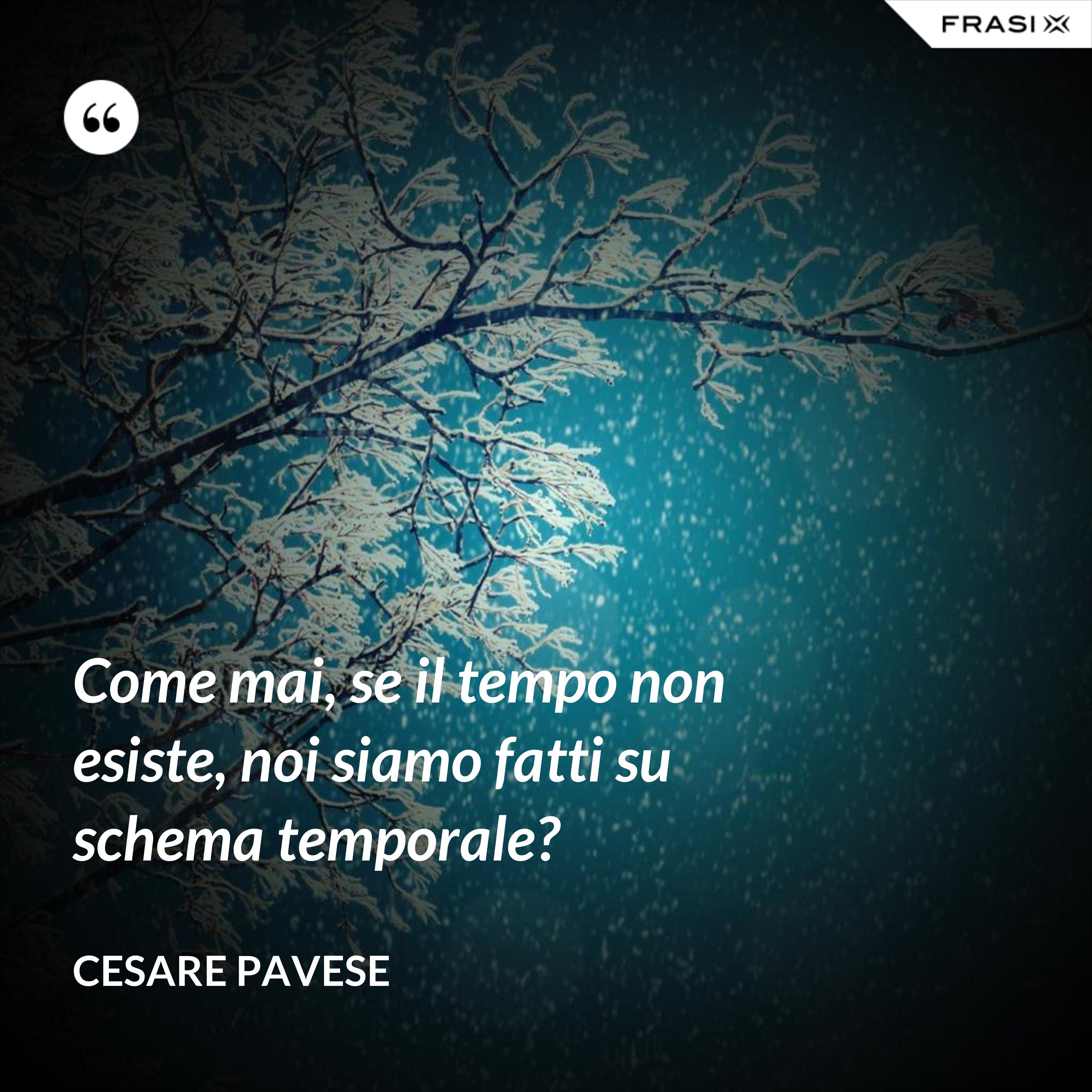 Come mai, se il tempo non esiste, noi siamo fatti su schema temporale? - Cesare Pavese