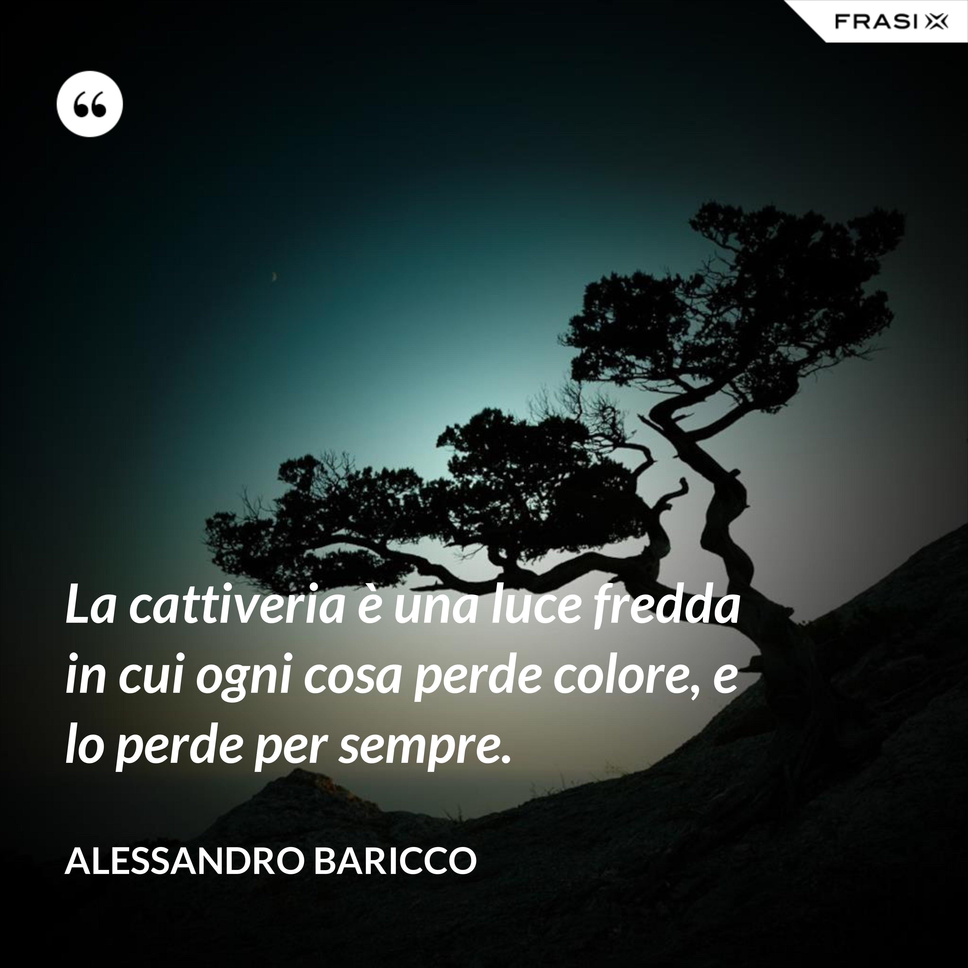 La cattiveria è una luce fredda in cui ogni cosa perde colore, e lo perde per sempre. - Alessandro Baricco