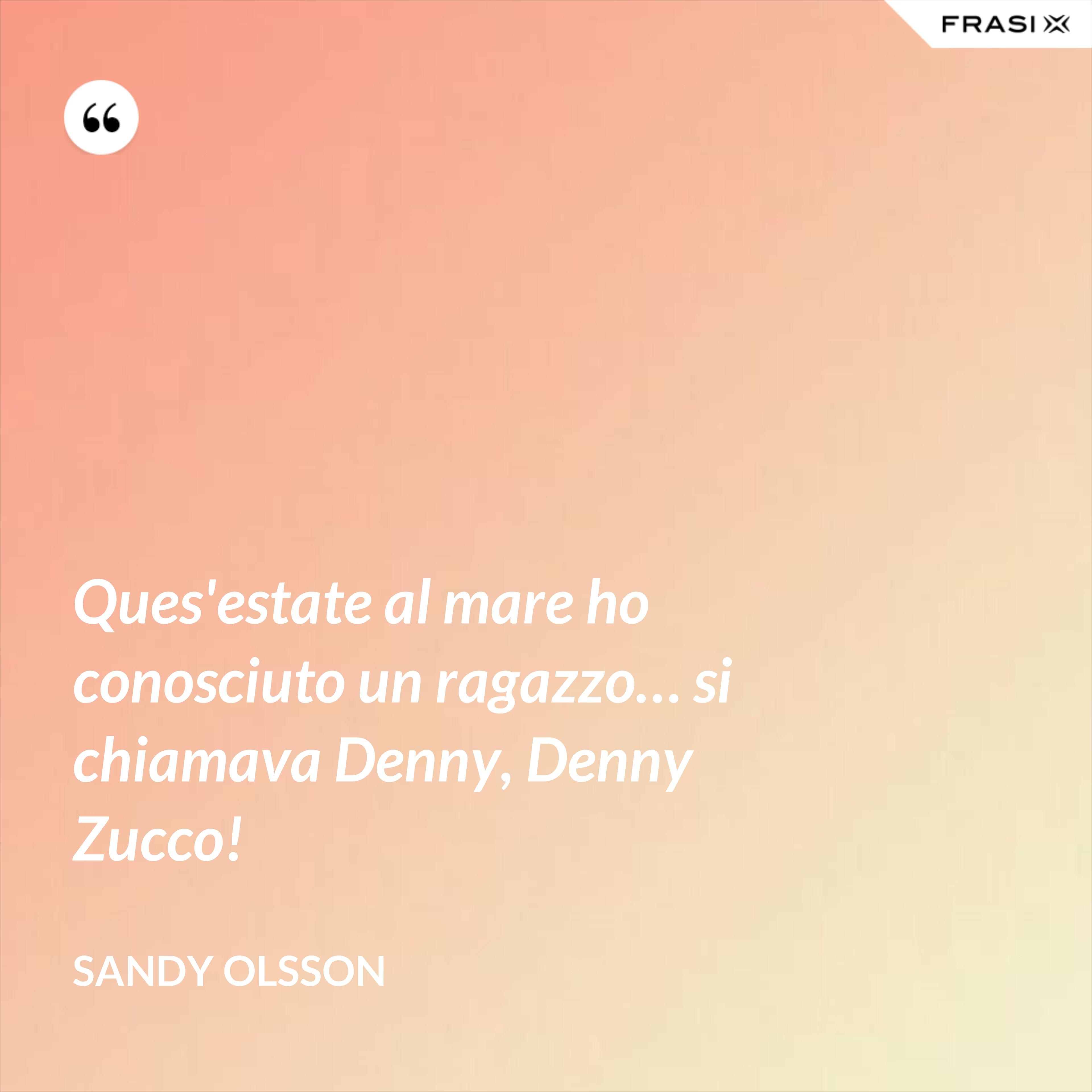 Ques'estate al mare ho conosciuto un ragazzo… si chiamava Denny, Denny Zucco! - Sandy Olsson