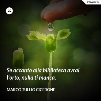 Se accanto alla biblioteca avrai l'orto, nulla ti manca. - Marco Tullio Cicerone