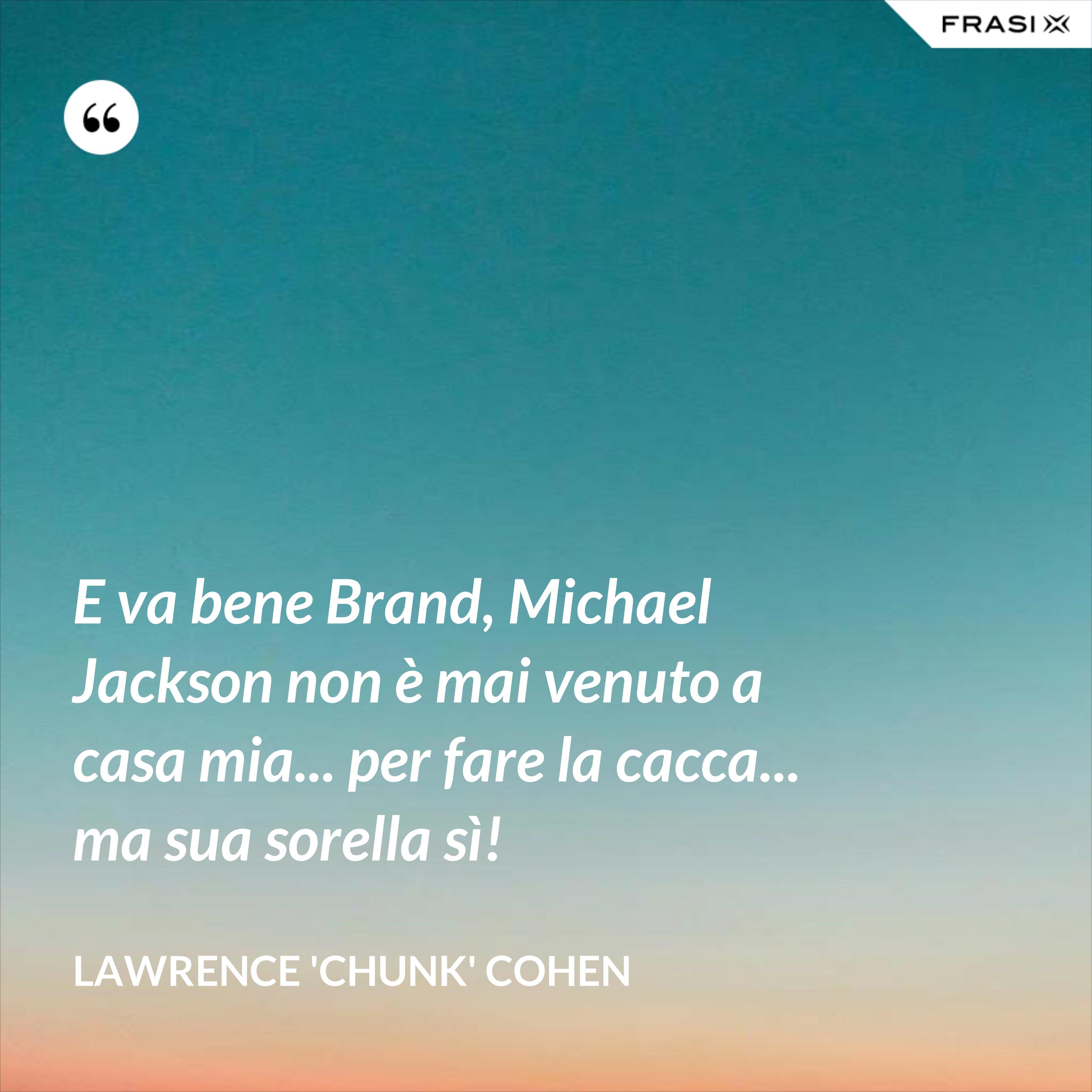 E va bene Brand, Michael Jackson non è mai venuto a casa mia... per fare la cacca... ma sua sorella sì! - Lawrence 'Chunk' Cohen