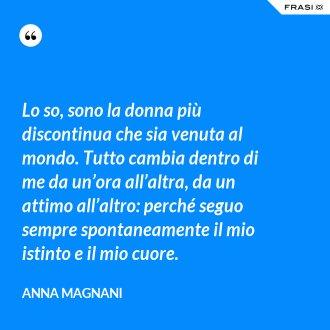 Lo so, sono la donna più discontinua che sia venuta al mondo. Tutto cambia dentro di me da un'ora all'altra, da un attimo all'altro: perché seguo sempre spontaneamente il mio istinto e il mio cuore. - Anna Magnani