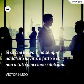 Si sa che il lavoro ha sempre addolcito la vita: il fatto è che non a tutti piacciono i dolciumi. - Victor Hugo