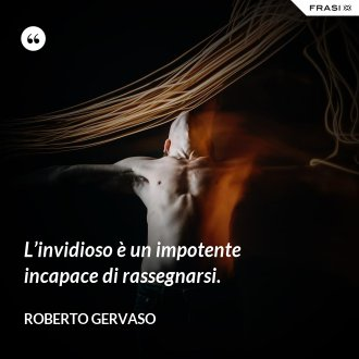 L'invidioso è un impotente incapace di rassegnarsi. - Roberto Gervaso
