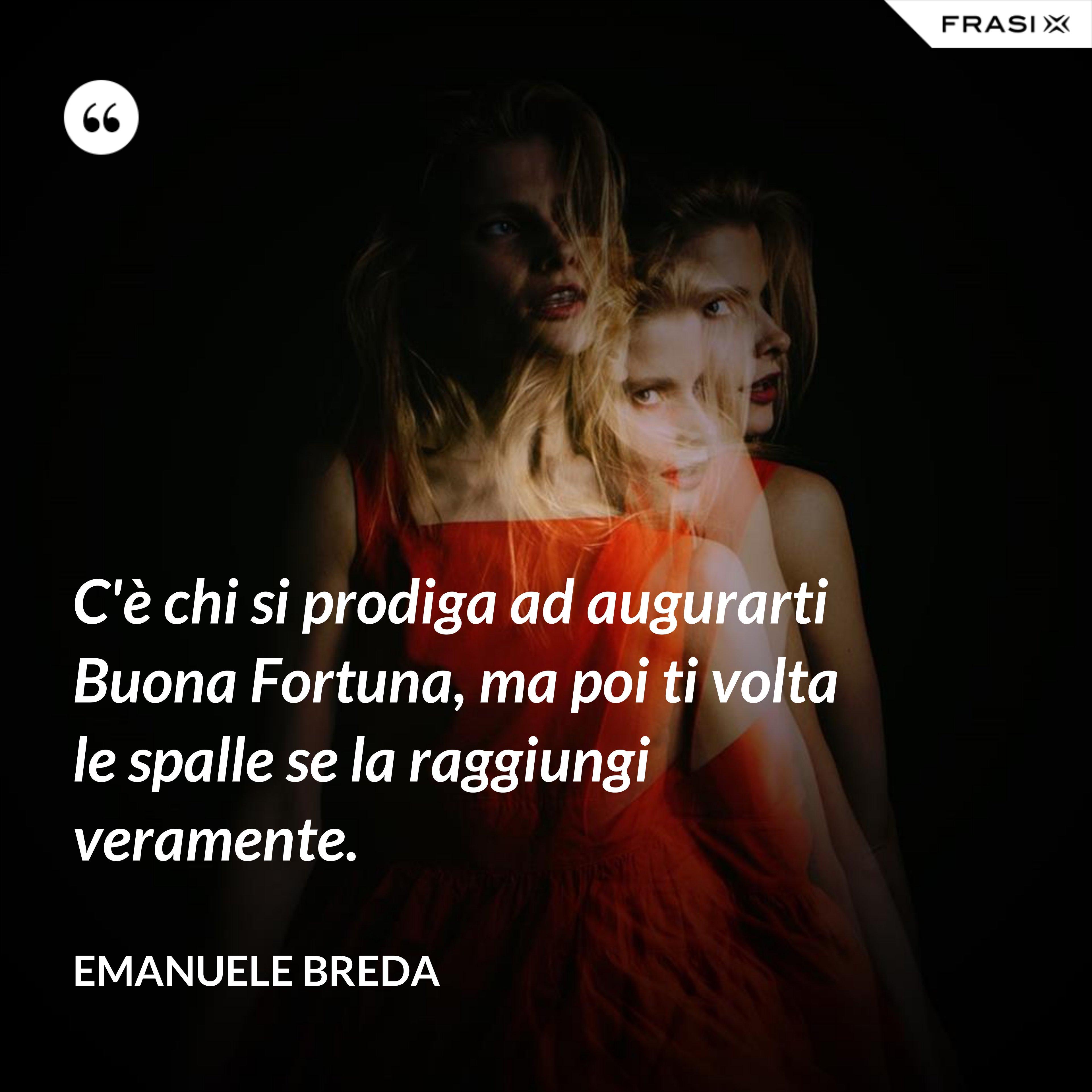 C'è chi si prodiga ad augurarti Buona Fortuna, ma poi ti volta le spalle se la raggiungi veramente. - Emanuele Breda