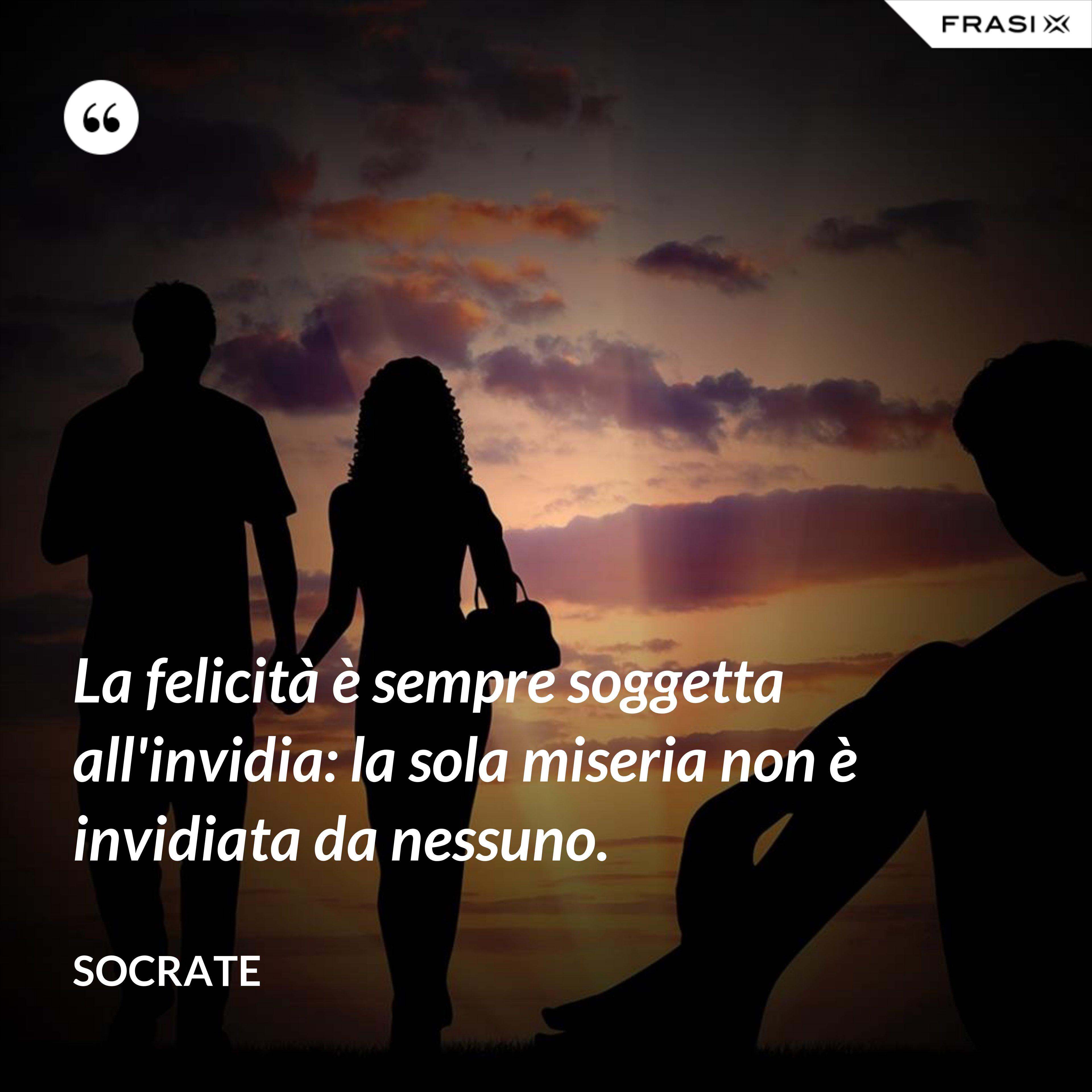 La felicità è sempre soggetta all'invidia: la sola miseria non è invidiata da nessuno. - Socrate