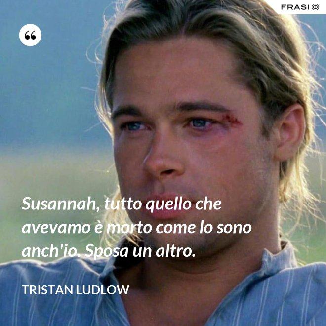 Susannah, tutto quello che avevamo è morto come lo sono anch'io. Sposa un altro. - Tristan Ludlow