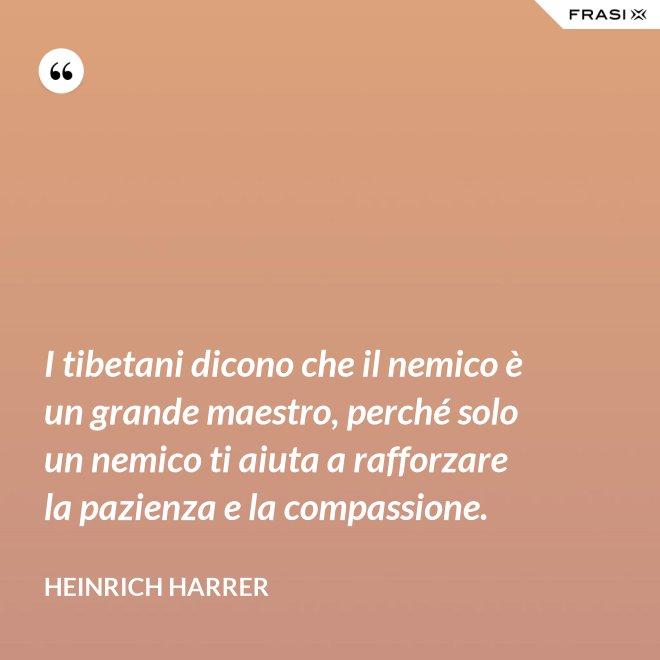 I tibetani dicono che il nemico è un grande maestro, perché solo un nemico ti aiuta a rafforzare la pazienza e la compassione. - Heinrich Harrer