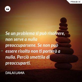 Se un problema si può risolvere, non serve a nulla preoccuparsene. Se non può essere risolto non ti porterà a nulla. Perciò smettila di preoccuparti. - Dalai Lama
