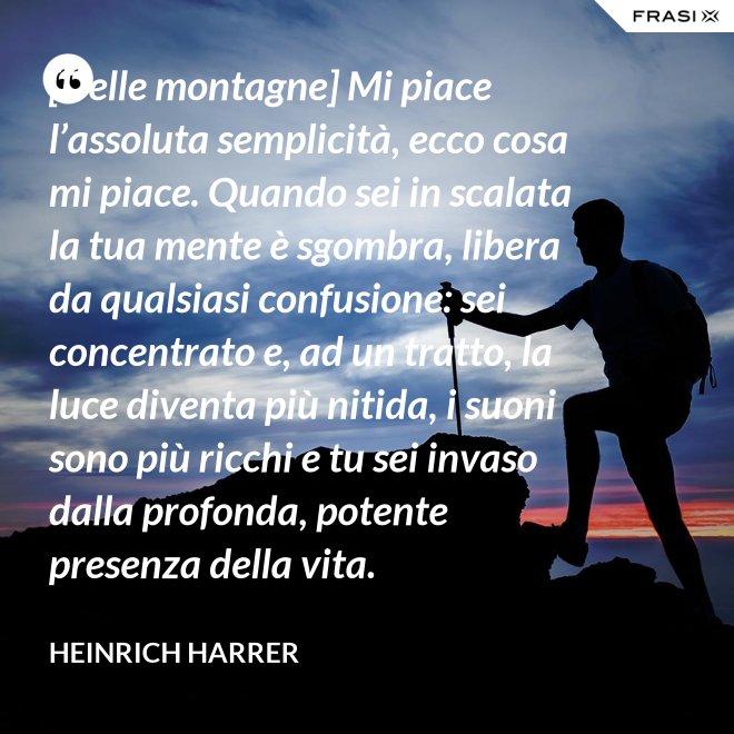 [Delle montagne] Mi piace l'assoluta semplicità, ecco cosa mi piace. Quando sei in scalata la tua mente è sgombra, libera da qualsiasi confusione: sei concentrato e, ad un tratto, la luce diventa più nitida, i suoni sono più ricchi e tu sei invaso dalla profonda, potente presenza della vita. - Heinrich Harrer