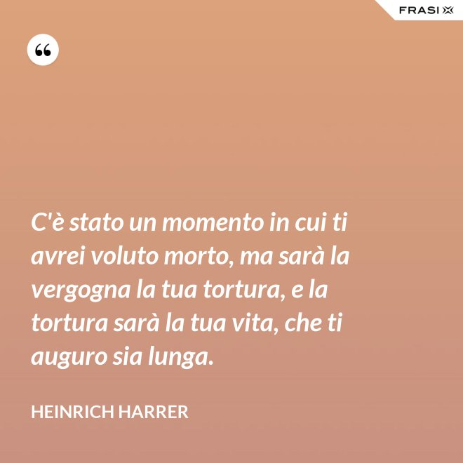 C'è stato un momento in cui ti avrei voluto morto, ma sarà la vergogna la tua tortura, e la tortura sarà la tua vita, che ti auguro sia lunga. - Heinrich Harrer