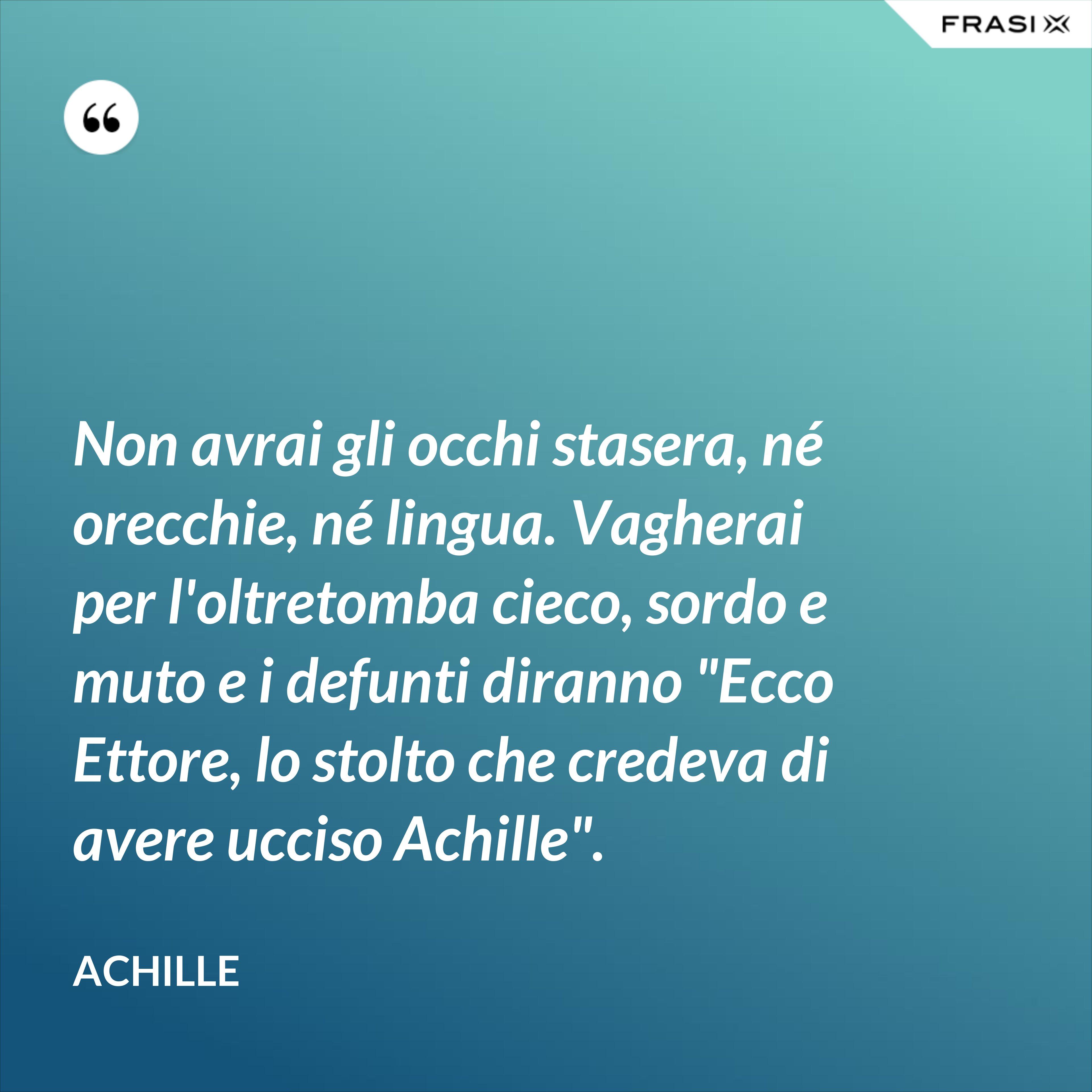 """Non avrai gli occhi stasera, né orecchie, né lingua. Vagherai per l'oltretomba cieco, sordo e muto e i defunti diranno """"Ecco Ettore, lo stolto che credeva di avere ucciso Achille"""". - Achille"""