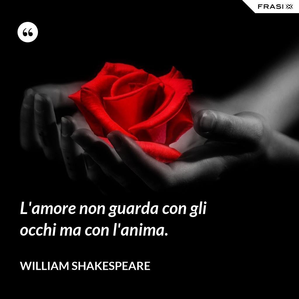 L'amore non guarda con gli occhi ma con l'anima. - William Shakespeare