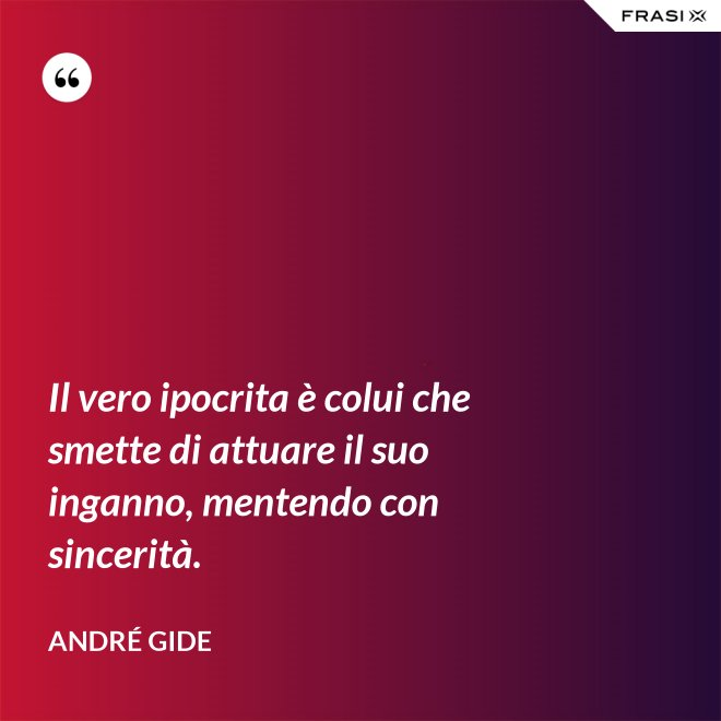 Il vero ipocrita è colui che smette di attuare il suo inganno, mentendo con sincerità. - André Gide
