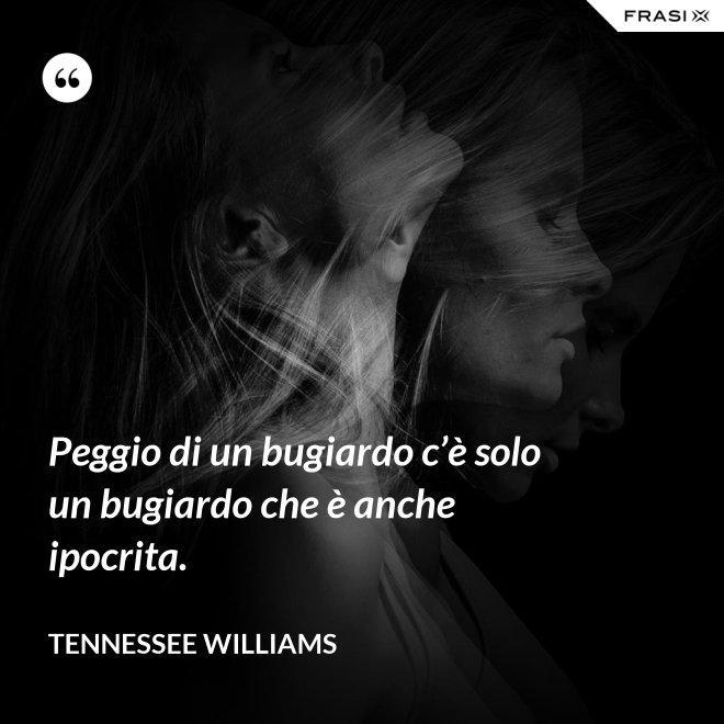 Peggio di un bugiardo c'è solo un bugiardo che è anche ipocrita. - Tennessee Williams