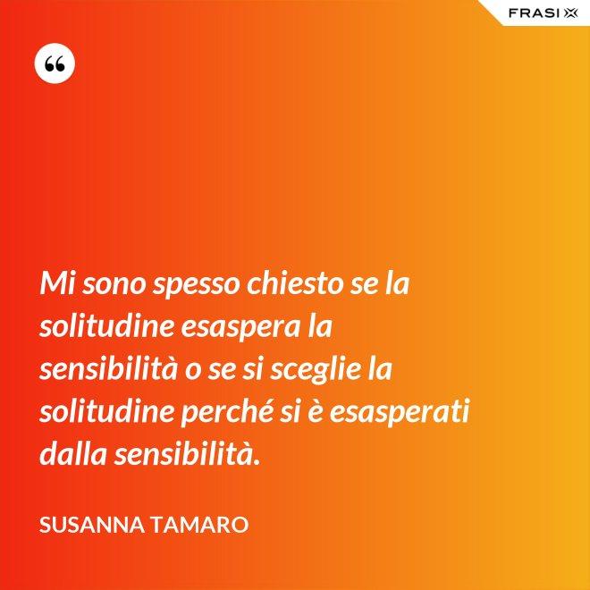 Mi sono spesso chiesto se la solitudine esaspera la sensibilità o se si sceglie la solitudine perché si è esasperati dalla sensibilità. - Susanna Tamaro