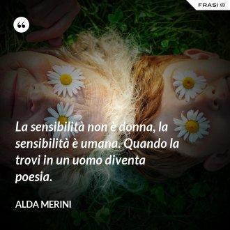 La sensibilità non è donna, la sensibilità è umana. Quando la trovi in un uomo diventa poesia.