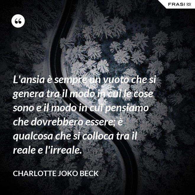 L'ansia è sempre un vuoto che si genera tra il modo in cui le cose sono e il modo in cui pensiamo che dovrebbero essere; è qualcosa che si colloca tra il reale e l'irreale. - Charlotte Joko Beck