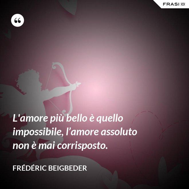 L'amore più bello è quello impossibile, l'amore assoluto non è mai corrisposto. - Frédéric Beigbeder