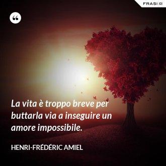 La vita è troppo breve per buttarla via a inseguire un amore impossibile. - Henri-Frédéric Amiel