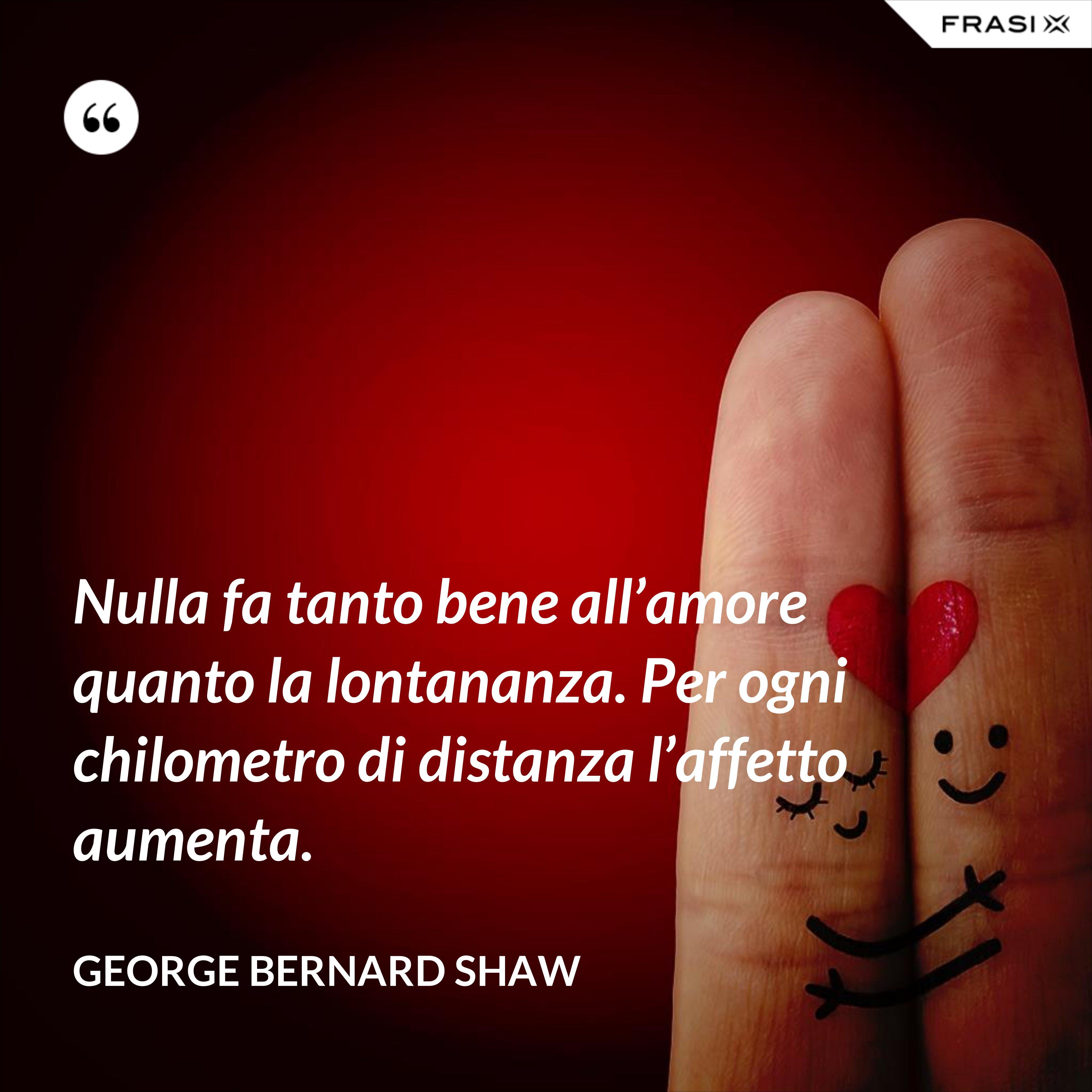Nulla fa tanto bene all'amore quanto la lontananza. Per ogni chilometro di distanza l'affetto aumenta. - George Bernard Shaw
