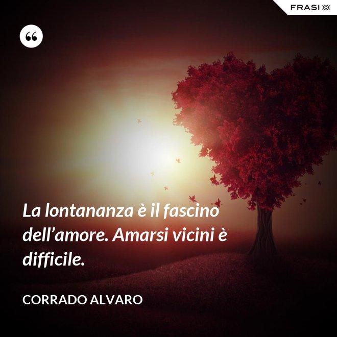 La lontananza è il fascino dell'amore. Amarsi vicini è difficile. - Corrado Alvaro