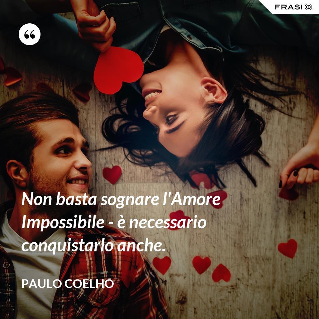 Non basta sognare l'Amore Impossibile - è necessario conquistarlo anche. - Paulo Coelho